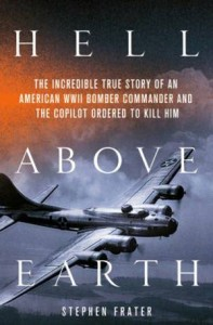 Book Review: Hell Above Earth: The Incredible True Story of an American WWII Bomber Commander and the Copilot Ordered to Kill Him by Stephen Frater