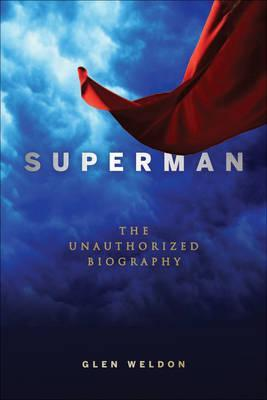Book Review Superman The Unauthorized Biography by Glen Weldon