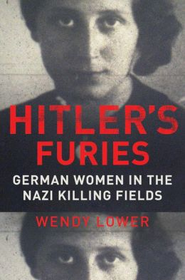 Book Review Hitlers Furies German Women in the Nazi Killing Fields by Wendy Lower