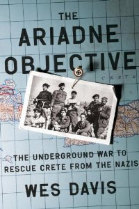 Book Review The Ariadne Objective The Underground War to Rescue Crete from the Nazis by Wes Davis