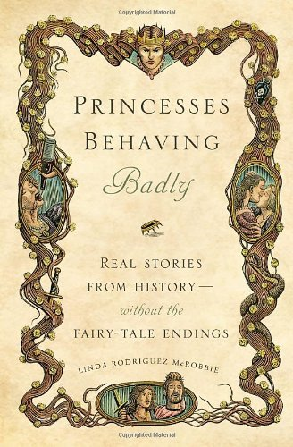 Book Review Princesses Behaving Badly Real Stories from History Without the Fairy-Tale Endings by Linda Rodriguez McRobbie