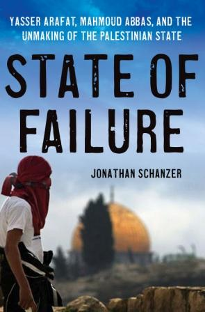 Book Review State of Failure Yasser Arafat, Mahmoud Abbas, and the Unmaking of the Palestinian State by Jonathan Schanzer