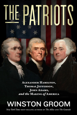 Book Review The Patriots: Alexander Hamilton, Thomas Jefferson, John Adams, and the Making of America by Winston Groom